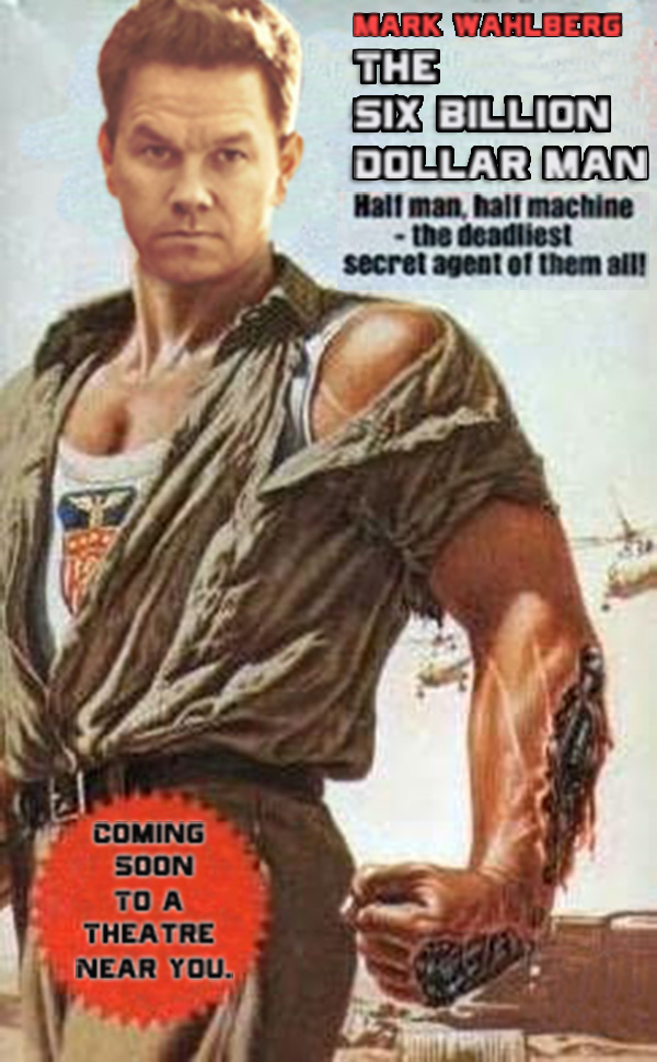 The Six Billion Dollar Man Its Said That Mark Wahlberg